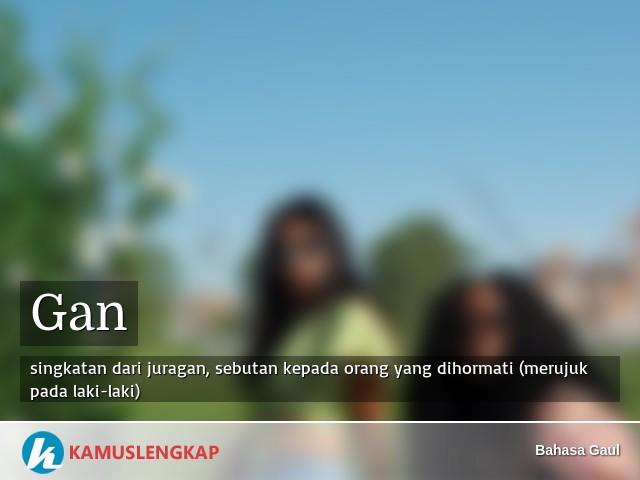 Arti kata Gan dalam kamus Bahasa Gaul. Terjemahan - Kamus lengkap online  semua bahasa