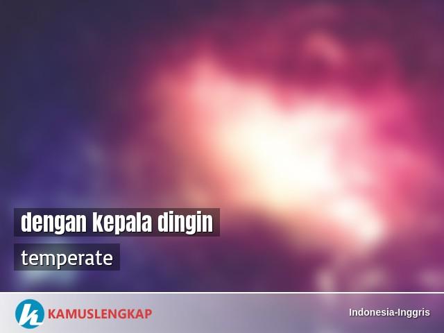 Arti Kata Dengan Kepala Dingin Dalam Kamus Indonesia Inggris