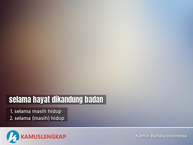 Arti Peribahasa Selama Hayat Dikandung Badan Dalam Kamus Bahasa Indonesia Kamus Kbbi Online