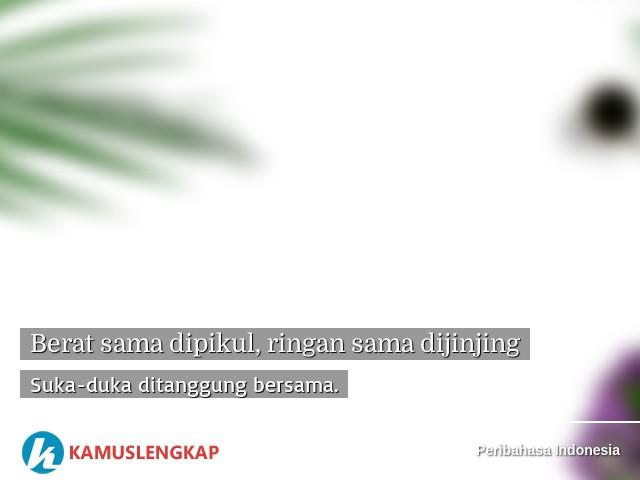 Arti Peribahasa Berat Sama Dipikul Ringan Sama Dijinjing Dalam Kamus Peribahasa Indonesia Terjemahan Kamus Lengkap Online Semua Bahasa